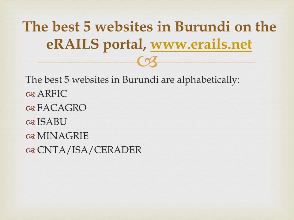 The best 5 websites in Burundi are alphabetically: ARFIC FACAGRO ISABU MINAGRIE CNTA/ISA/CERADER The best 5 websites in Burundi on the eRAILS portal, www.erails.netwww.erails.net