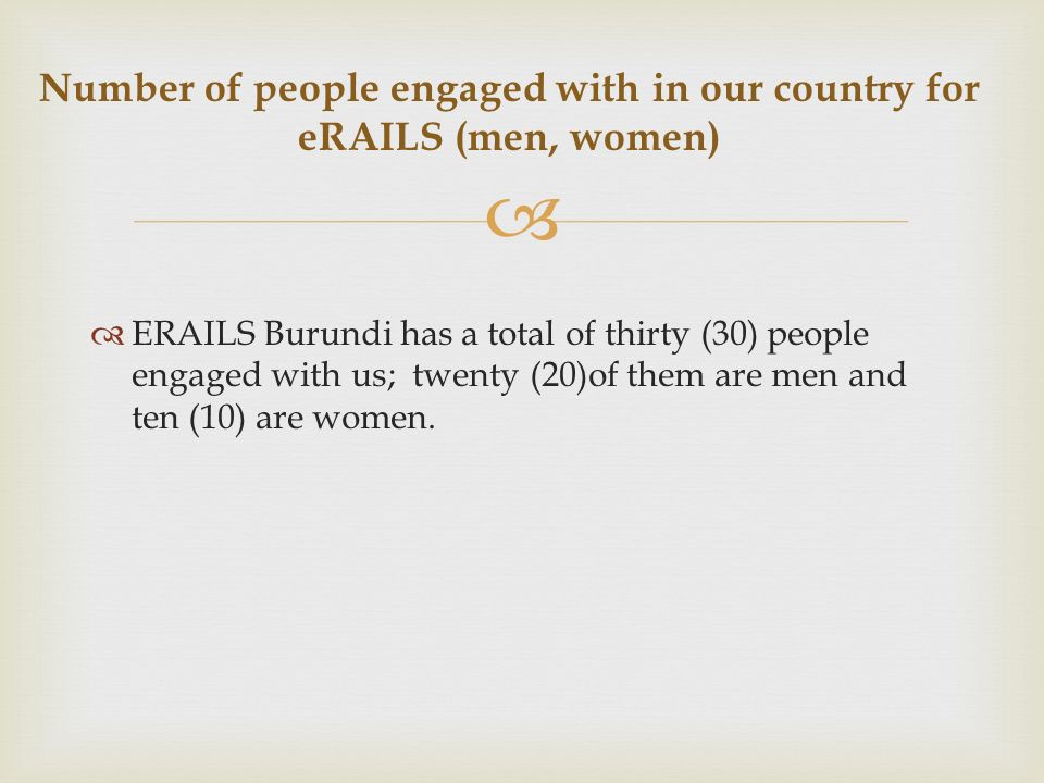 ERAILS Burundi has a total of thirty (30) people engaged with us; twenty (20)of them are men and ten (10) are women.