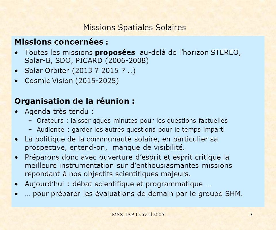 MSS, IAP 12 avril 20053 Missions Spatiales Solaires Missions concernées : Toutes les missions proposées au-delà de lhorizon STEREO, Solar-B, SDO, PICARD (2006-2008) Solar Orbiter (2013 .