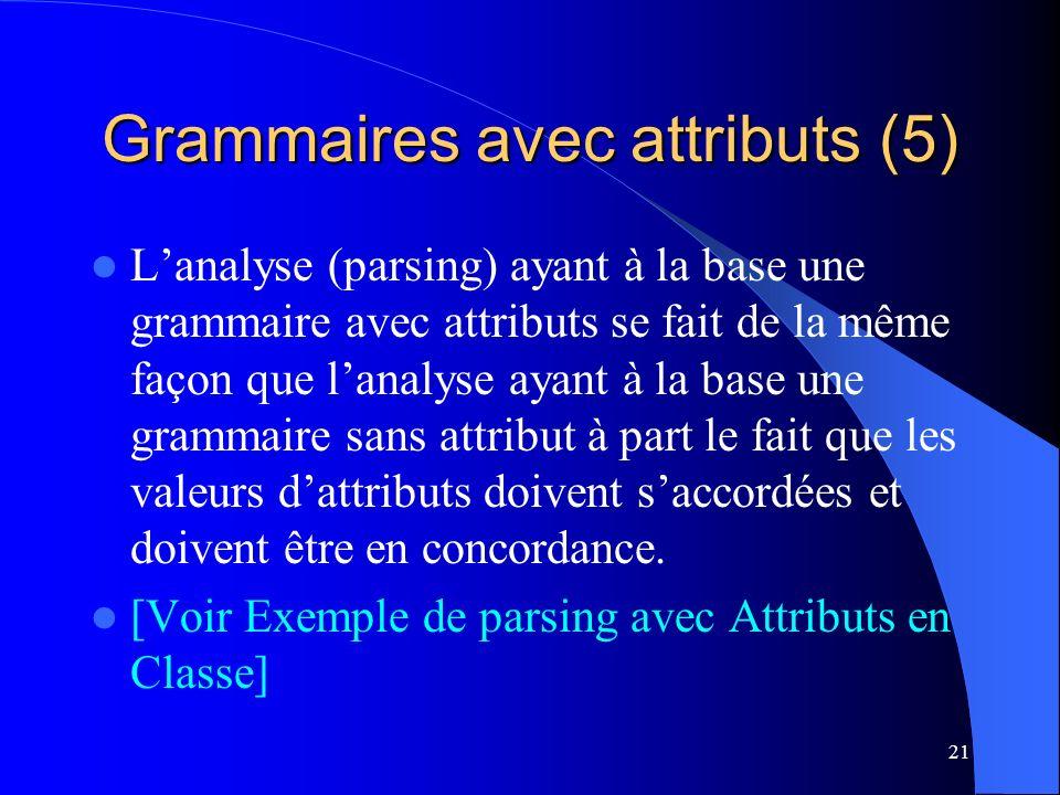 21 Grammaires avec attributs (5) Lanalyse (parsing) ayant à la base une grammaire avec attributs se fait de la même façon que lanalyse ayant à la base une grammaire sans attribut à part le fait que les valeurs dattributs doivent saccordées et doivent être en concordance.
