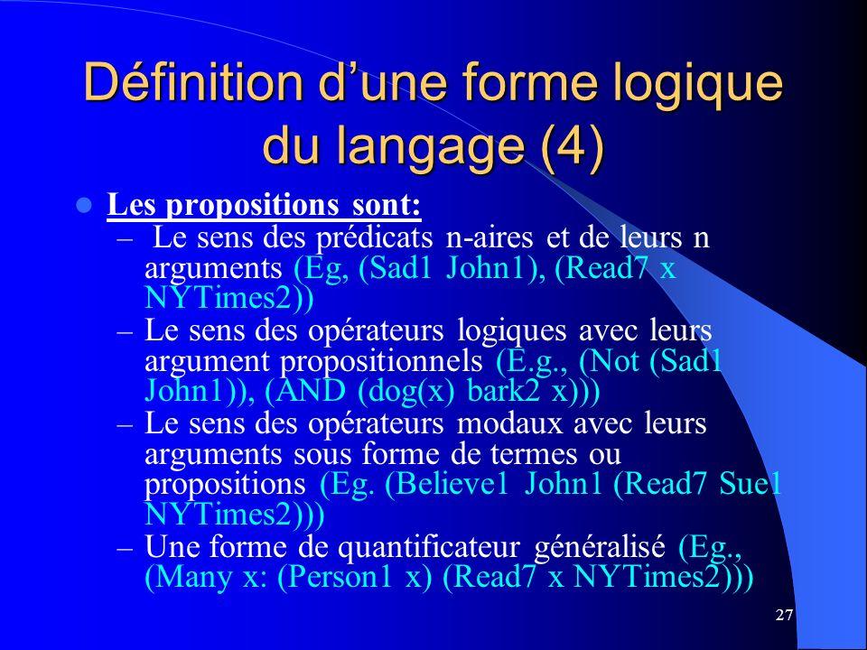 27 Définition dune forme logique du langage (4) Les propositions sont: – Le sens des prédicats n-aires et de leurs n arguments (Eg, (Sad1 John1), (Read7 x NYTimes2)) – Le sens des opérateurs logiques avec leurs argument propositionnels (E.g., (Not (Sad1 John1)), (AND (dog(x) bark2 x))) – Le sens des opérateurs modaux avec leurs arguments sous forme de termes ou propositions (Eg.