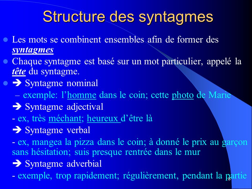 8 Structure des syntagmes Structure des syntagmes Les mots se combinent ensembles afin de former des syntagmes Chaque syntagme est basé sur un mot particulier, appelé la tête du syntagme.