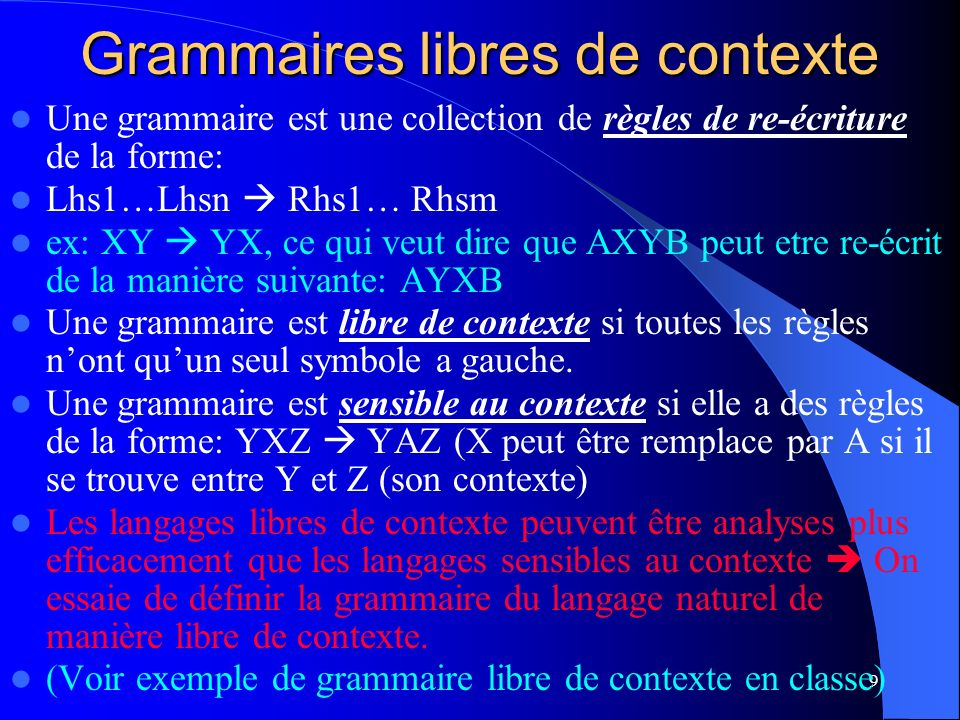 9 Grammaires libres de contexte Une grammaire est une collection de règles de re-écriture de la forme: Lhs1…Lhsn Rhs1… Rhsm ex: XY YX, ce qui veut dire que AXYB peut etre re-écrit de la manière suivante: AYXB Une grammaire est libre de contexte si toutes les règles nont quun seul symbole a gauche.