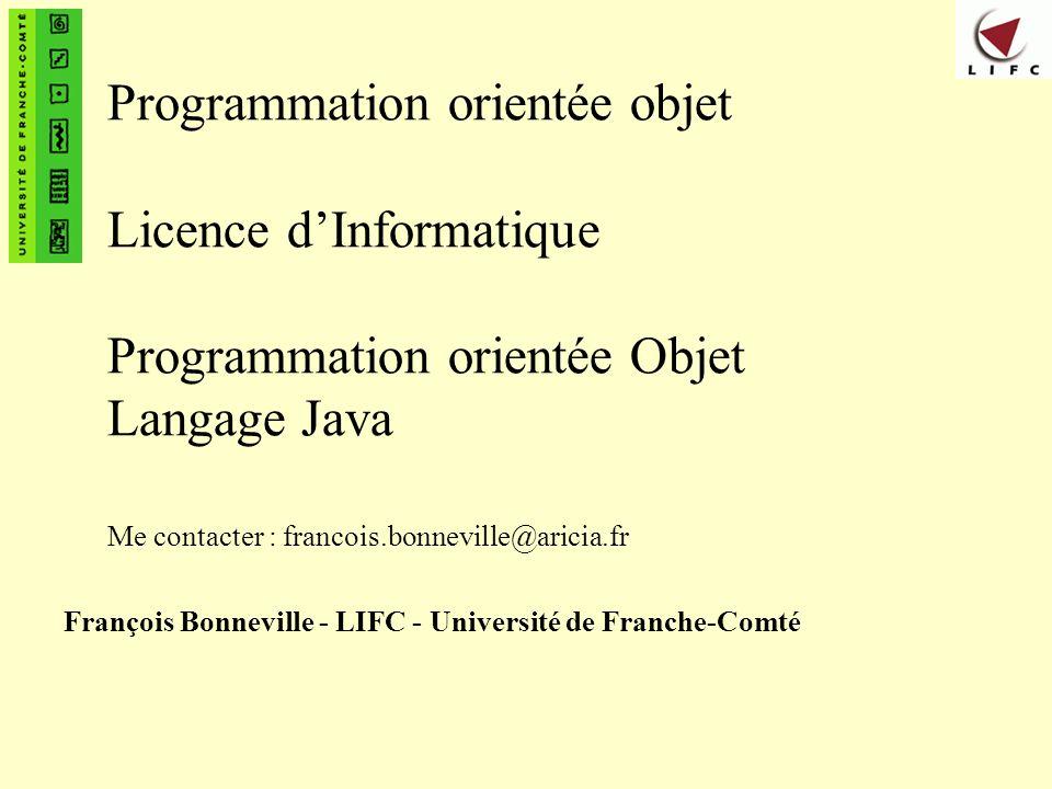 François Bonneville - Laboratoire d Informatique de Besançon12 Références (2) n Webographie – Pour récupérer le kit de développement de Sun n http://java.sun.com/ (racine du site) – Outils de développement n Eclipse : http://www.eclipse.org n JBuilder 5 : http://www.borland.fr/download/jb5pers/ – Des exemples de programmes commentés n http://www.technobuff.com/javatips/ (en anglais) n http://developer.java.sun.com/developer/JDCTechTips/ (en anglais)
