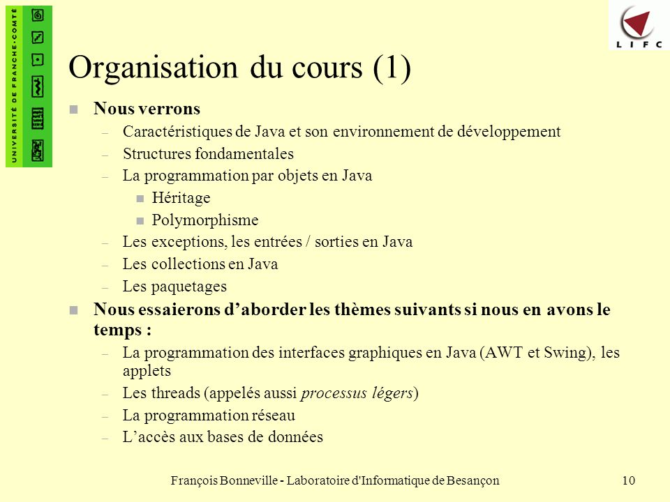 François Bonneville - Laboratoire d'Informatique de Besançon10 Organisation du cours (1) n Nous verrons – Caractéristiques de Java et son environnemen
