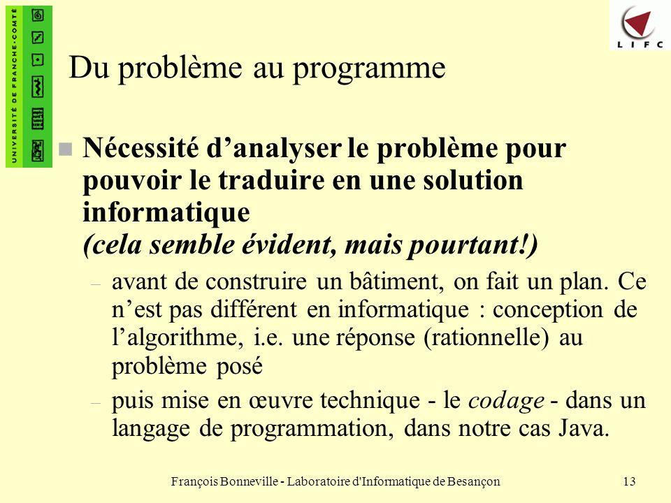 François Bonneville - Laboratoire d'Informatique de Besançon13 Du problème au programme n Nécessité danalyser le problème pour pouvoir le traduire en