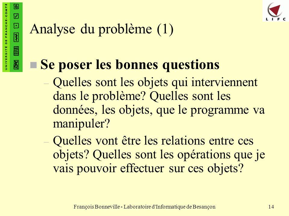 François Bonneville - Laboratoire d'Informatique de Besançon14 Analyse du problème (1) n Se poser les bonnes questions – Quelles sont les objets qui i