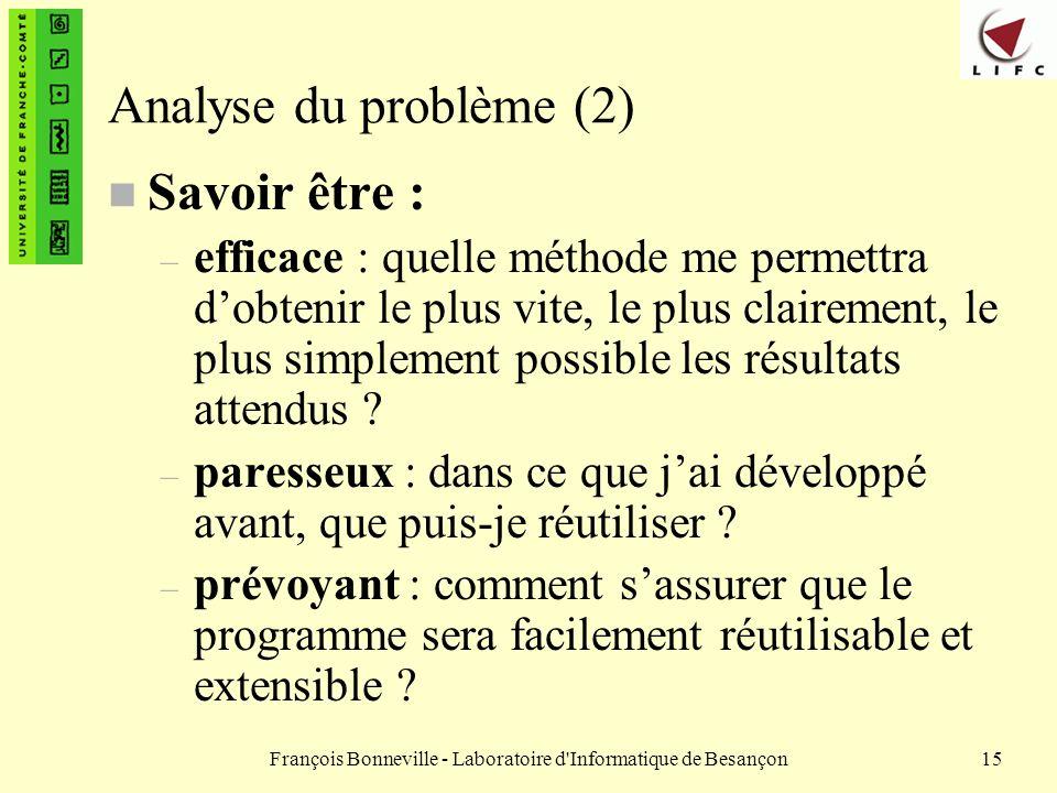 François Bonneville - Laboratoire d'Informatique de Besançon15 Analyse du problème (2) n Savoir être : – efficace : quelle méthode me permettra dobten