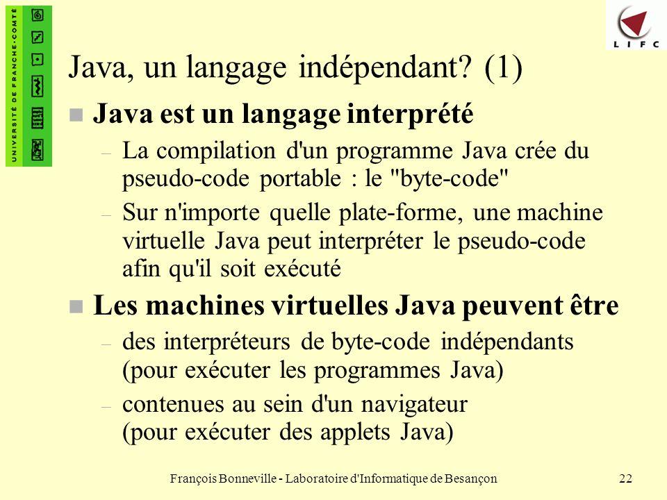 François Bonneville - Laboratoire d'Informatique de Besançon22 Java, un langage indépendant? (1) n Java est un langage interprété – La compilation d'u