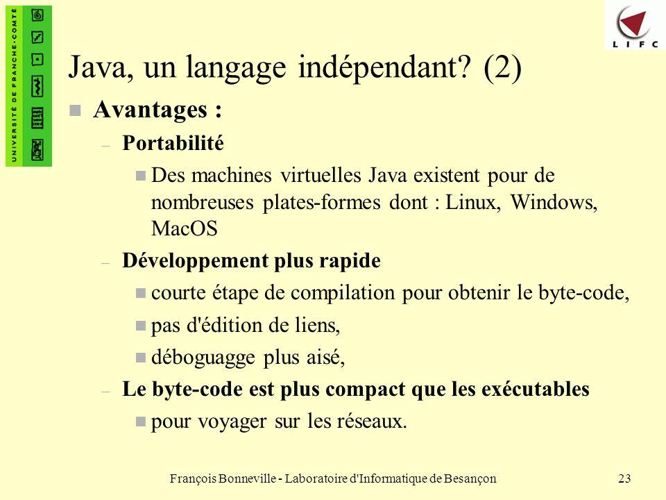 François Bonneville - Laboratoire d'Informatique de Besançon23 Java, un langage indépendant? (2) n Avantages : – Portabilité n Des machines virtuelles