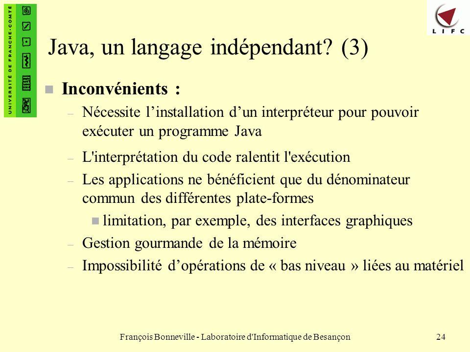 François Bonneville - Laboratoire d'Informatique de Besançon24 Java, un langage indépendant? (3) n Inconvénients : – Nécessite linstallation dun inter