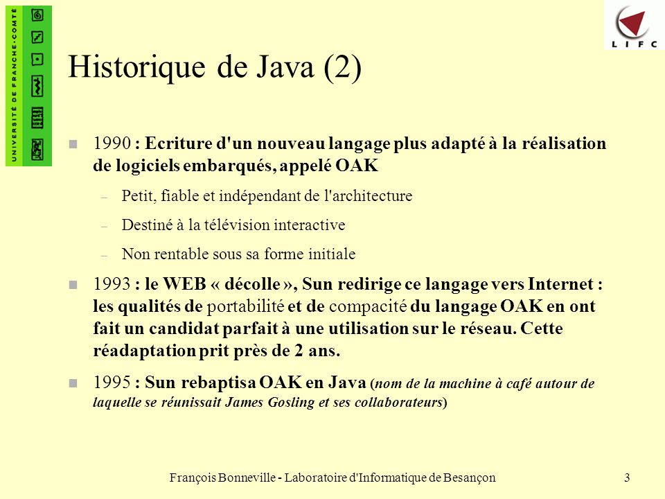 François Bonneville - Laboratoire d Informatique de Besançon4 Historique de Java (3) n Les développeurs Java ont réalisé un langage indépendant de toute architecture de telle sorte que Java devienne idéal pour programmer des applications utilisables dans des réseaux hétérogènes, notamment Internet.