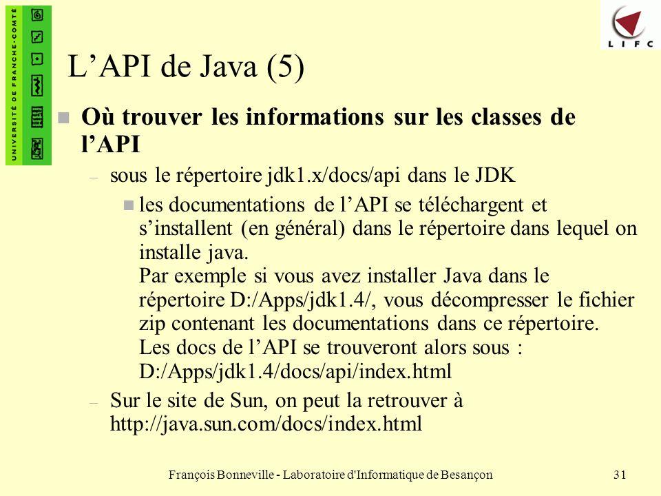 François Bonneville - Laboratoire d'Informatique de Besançon31 LAPI de Java (5) n Où trouver les informations sur les classes de lAPI – sous le répert