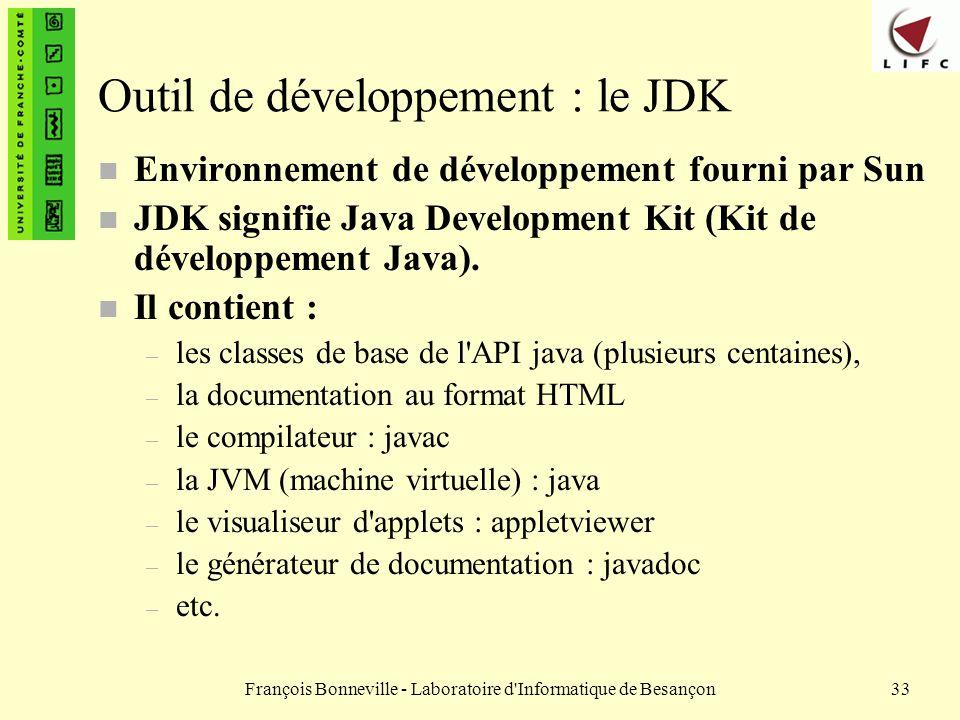 François Bonneville - Laboratoire d'Informatique de Besançon33 Outil de développement : le JDK n Environnement de développement fourni par Sun n JDK s
