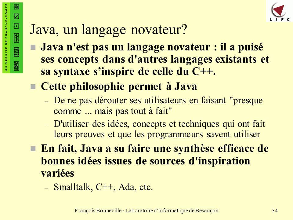 François Bonneville - Laboratoire d'Informatique de Besançon34 Java, un langage novateur? n Java n'est pas un langage novateur : il a puisé ses concep