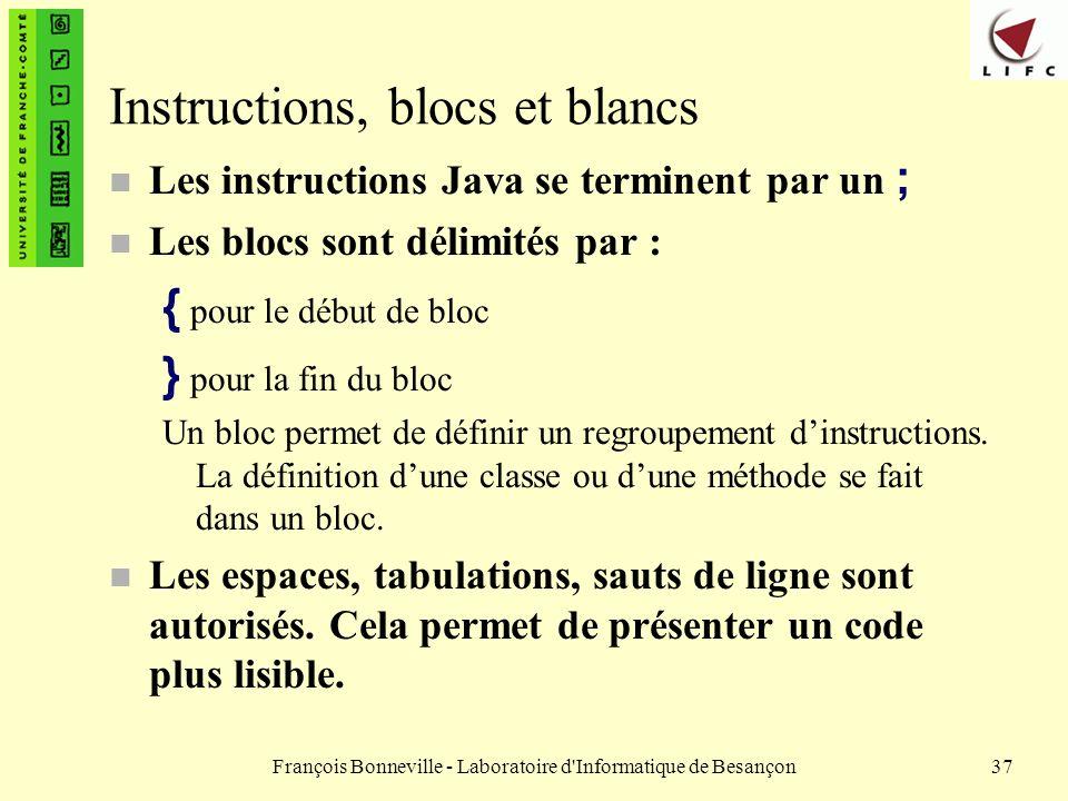 François Bonneville - Laboratoire d'Informatique de Besançon37 Instructions, blocs et blancs Les instructions Java se terminent par un ; n Les blocs s