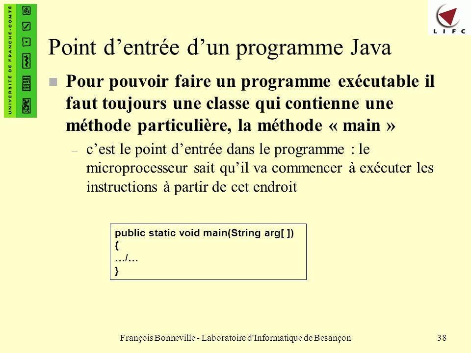 François Bonneville - Laboratoire d'Informatique de Besançon38 Point dentrée dun programme Java n Pour pouvoir faire un programme exécutable il faut t