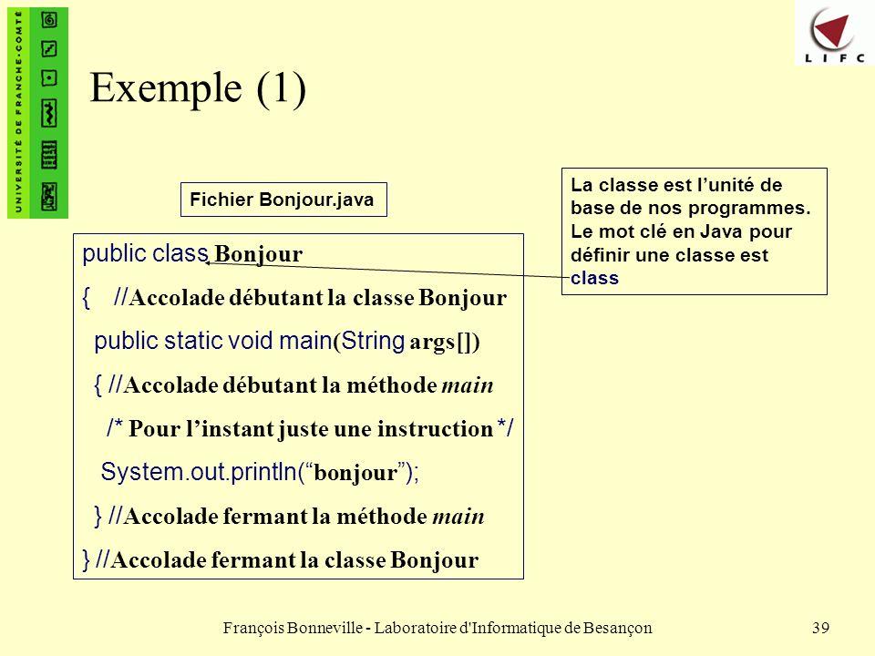 François Bonneville - Laboratoire d'Informatique de Besançon39 Exemple (1) public class Bonjour { // Accolade débutant la classe Bonjour public static