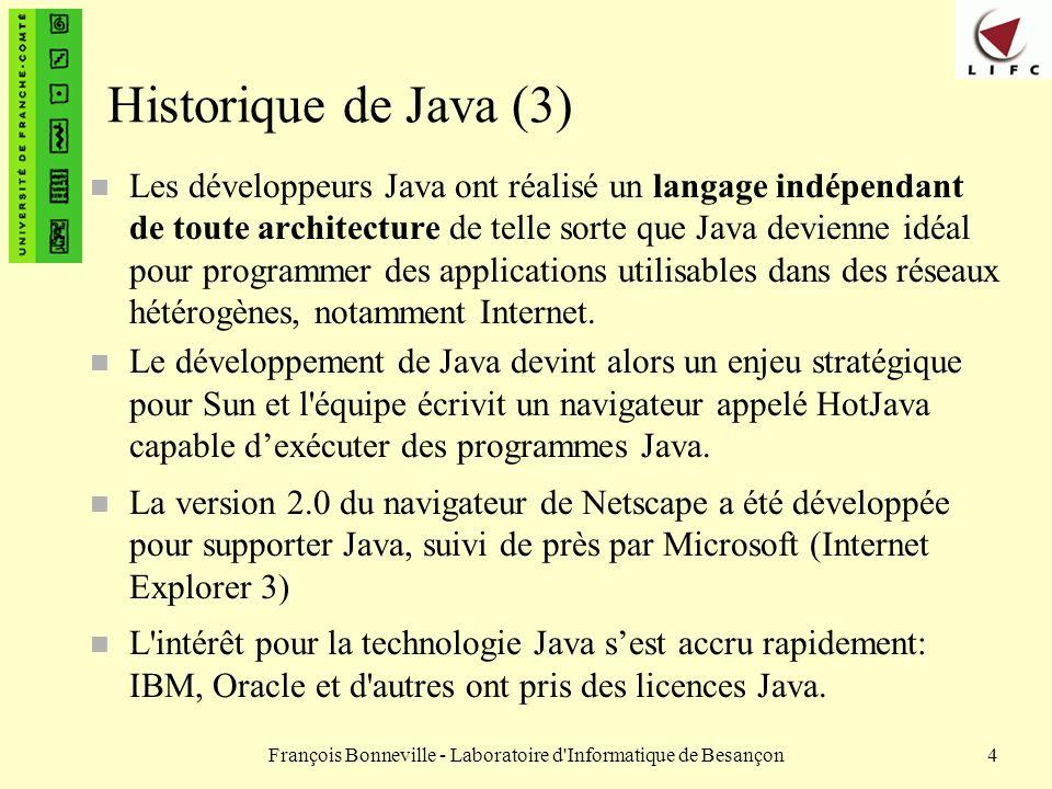 François Bonneville - Laboratoire d Informatique de Besançon5 Les différentes versions de Java n De nombreuses versions de Java depuis 1995 – Java 1.0 en 1995 – Java 1.1 en 1996 – Java 1.2 en 1999 (Java 2, version 1.2) – Java 1.3 en 2001 (Java 2, version 1.3) – Java 1.4 en 2002 (Java 2, version 1.4) – Java 5 en 2004 – Java 6 en 2006 celle que nous utiliserons dans ce cours – Java 7 en 2011 n Évolution très rapide et succès du langage n Une certaine maturité atteinte avec Java 2 n Mais des problèmes de compatibilité existaient – entre les versions 1.1 et 1.2/1.3/1.4 – avec certains navigateurs