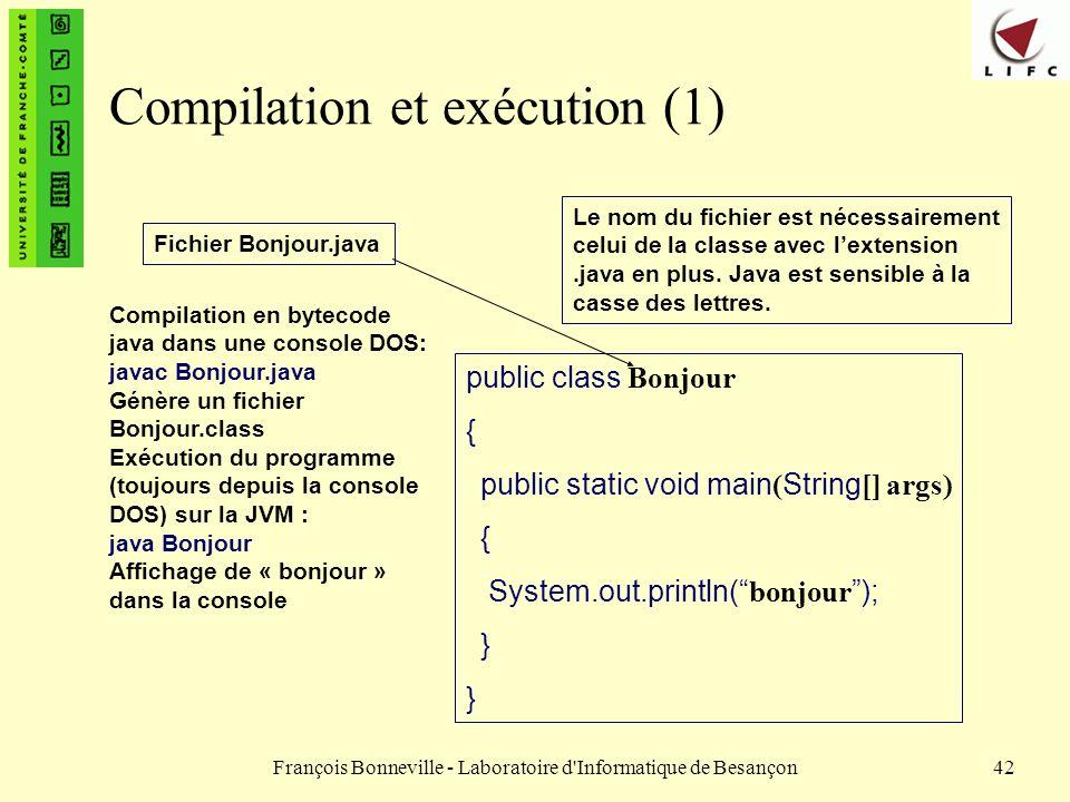François Bonneville - Laboratoire d'Informatique de Besançon42 Compilation et exécution (1) public class Bonjour { public static void main ( String []