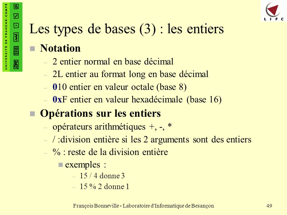 François Bonneville - Laboratoire d'Informatique de Besançon49 Les types de bases (3) : les entiers n Notation – 2 entier normal en base décimal – 2L