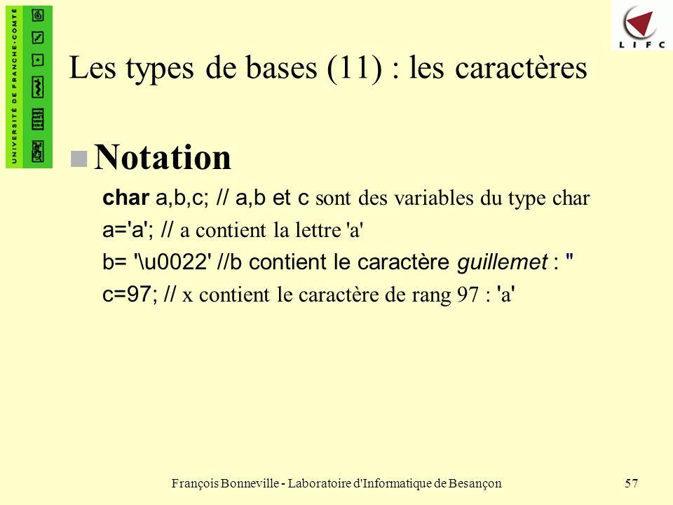 François Bonneville - Laboratoire d'Informatique de Besançon57 Les types de bases (11) : les caractères n Notation char a,b,c; // a,b et c sont des va