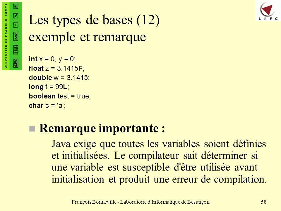 François Bonneville - Laboratoire d'Informatique de Besançon58 Les types de bases (12) exemple et remarque int x = 0, y = 0; float z = 3.1415F; double