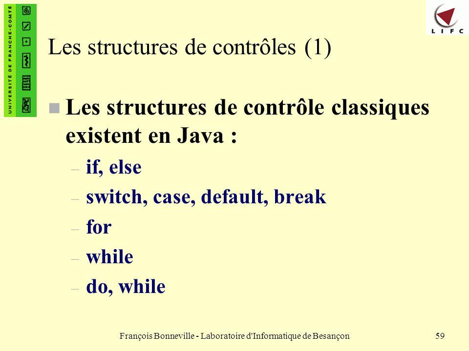François Bonneville - Laboratoire d'Informatique de Besançon59 Les structures de contrôles (1) n Les structures de contrôle classiques existent en Jav