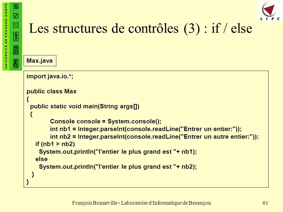 François Bonneville - Laboratoire d'Informatique de Besançon61 Les structures de contrôles (3) : if / else import java.io.*; public class Max { public