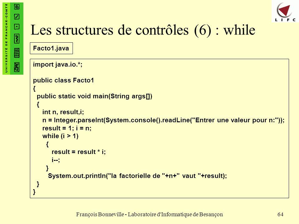François Bonneville - Laboratoire d'Informatique de Besançon64 Les structures de contrôles (6) : while import java.io.*; public class Facto1 { public