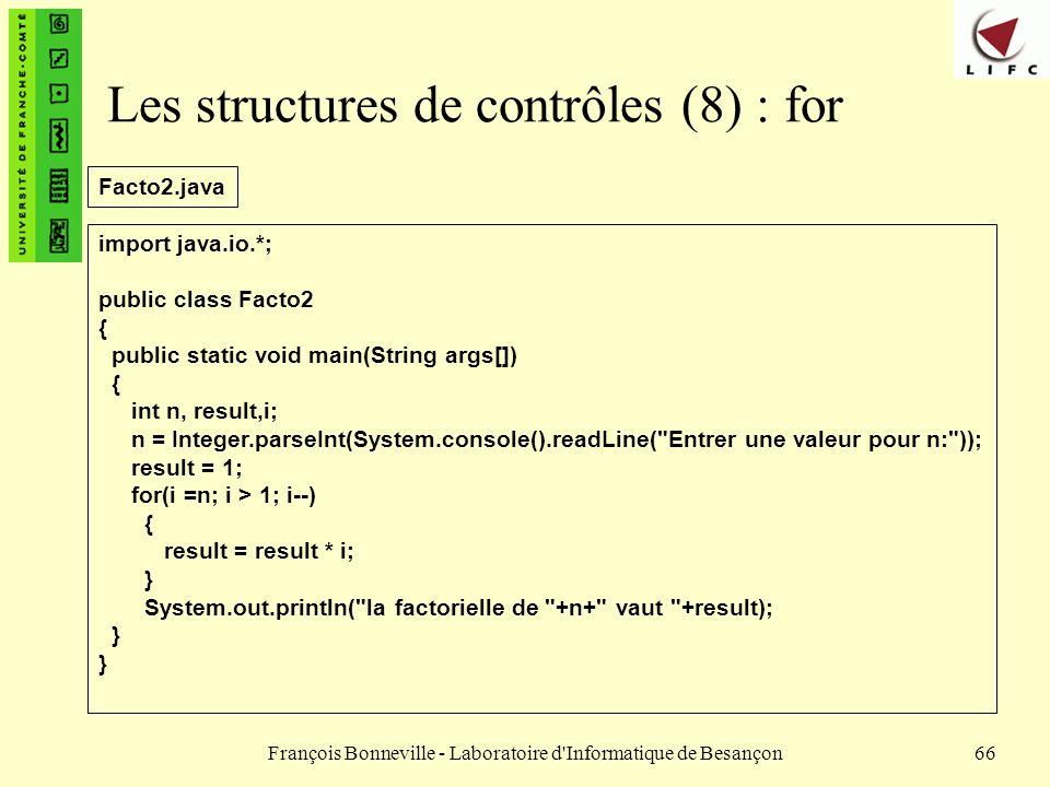François Bonneville - Laboratoire d'Informatique de Besançon66 Les structures de contrôles (8) : for import java.io.*; public class Facto2 { public st