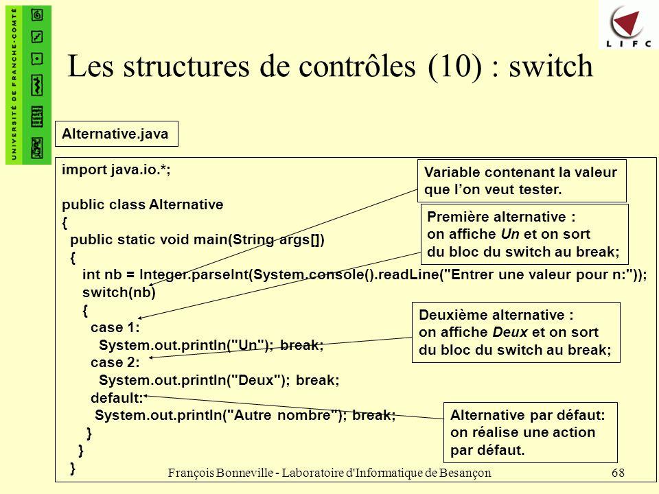 François Bonneville - Laboratoire d'Informatique de Besançon68 Les structures de contrôles (10) : switch import java.io.*; public class Alternative {