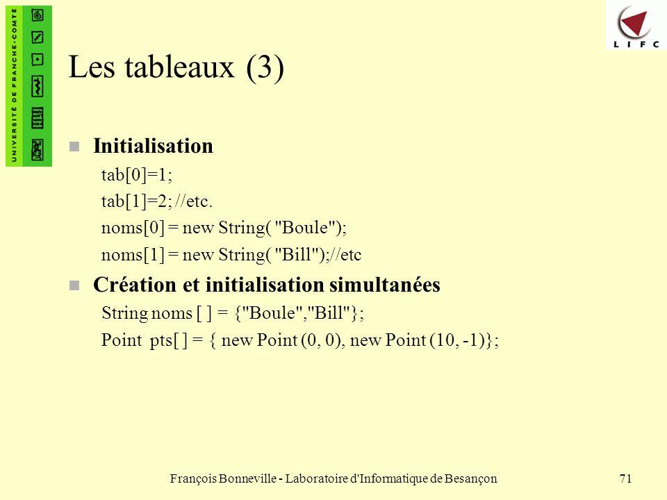 François Bonneville - Laboratoire d'Informatique de Besançon71 Les tableaux (3) n Initialisation tab[0]=1; tab[1]=2; //etc. noms[0] = new String(