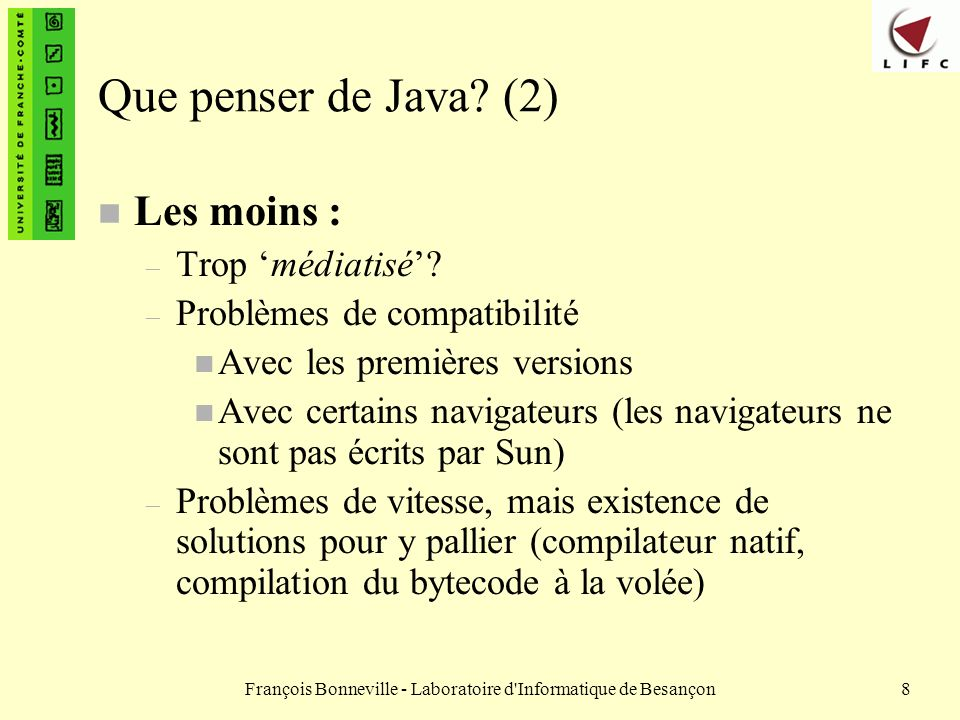 François Bonneville - Laboratoire d Informatique de Besançon79 La classe String (3) n Récupération dun caractère dans une chaîne – méthode char charAt(int pos) : renvoie le caractère situé à la position pos dans la chaîne de caractère à laquelle on envoie se message String str1 = bonjour ; char unJ = str1.charAt(3); // unJ contient le caractère j n Modification des objets String – Les String sont inaltérables en Java : on ne peut modifier individuellement les caractères dune chaîne.
