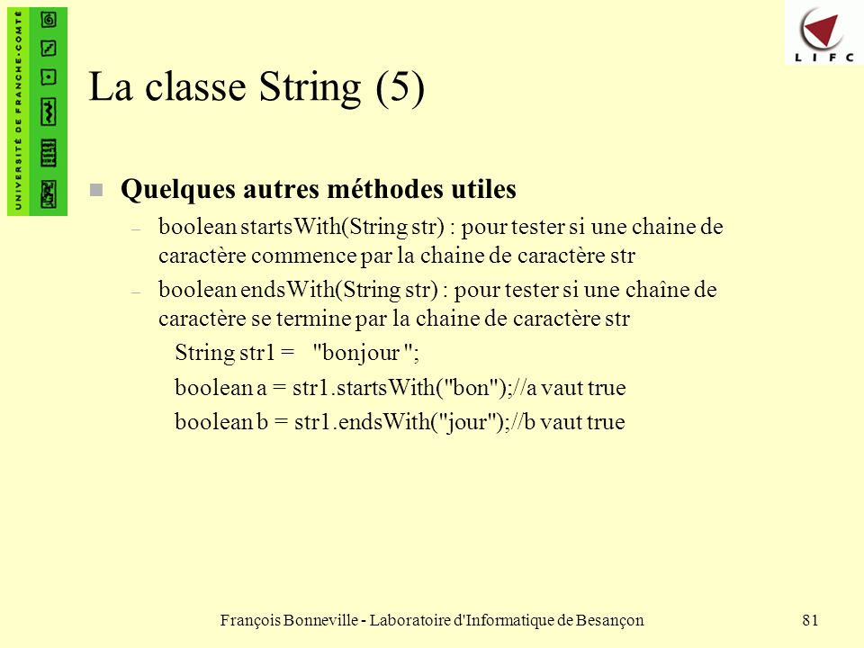 François Bonneville - Laboratoire d'Informatique de Besançon81 La classe String (5) n Quelques autres méthodes utiles – boolean startsWith(String str)
