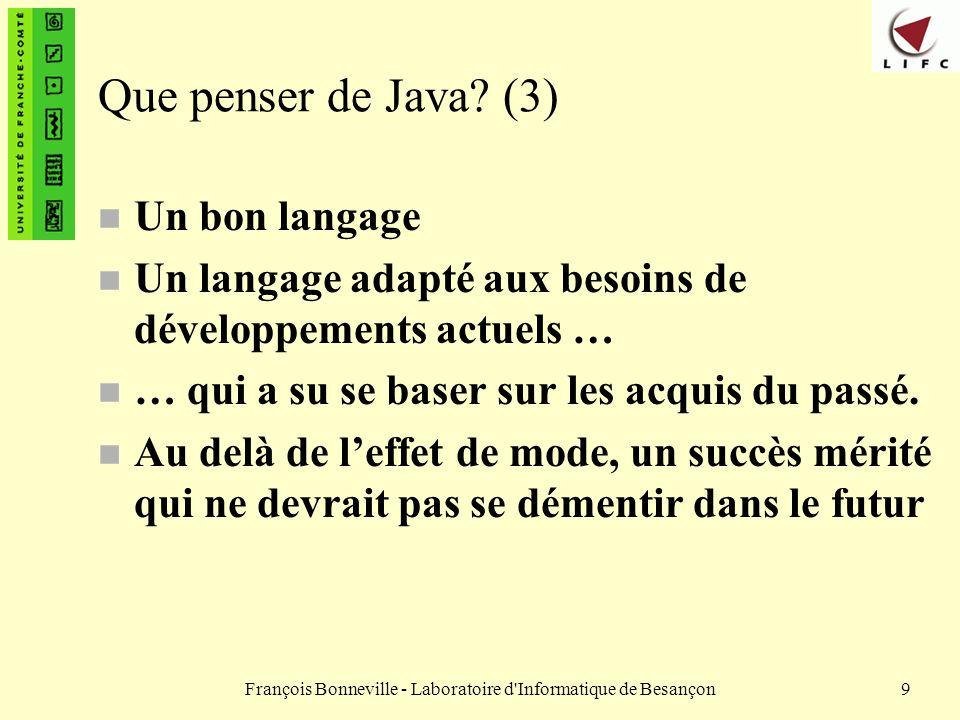 François Bonneville - Laboratoire d Informatique de Besançon10 Organisation du cours (1) n Nous verrons – Caractéristiques de Java et son environnement de développement – Structures fondamentales – La programmation par objets en Java n Héritage n Polymorphisme – Les exceptions, les entrées / sorties en Java – Les collections en Java – Les paquetages n Nous essaierons daborder les thèmes suivants si nous en avons le temps : – La programmation des interfaces graphiques en Java (AWT et Swing), les applets – Les threads (appelés aussi processus légers) – La programmation réseau – Laccès aux bases de données