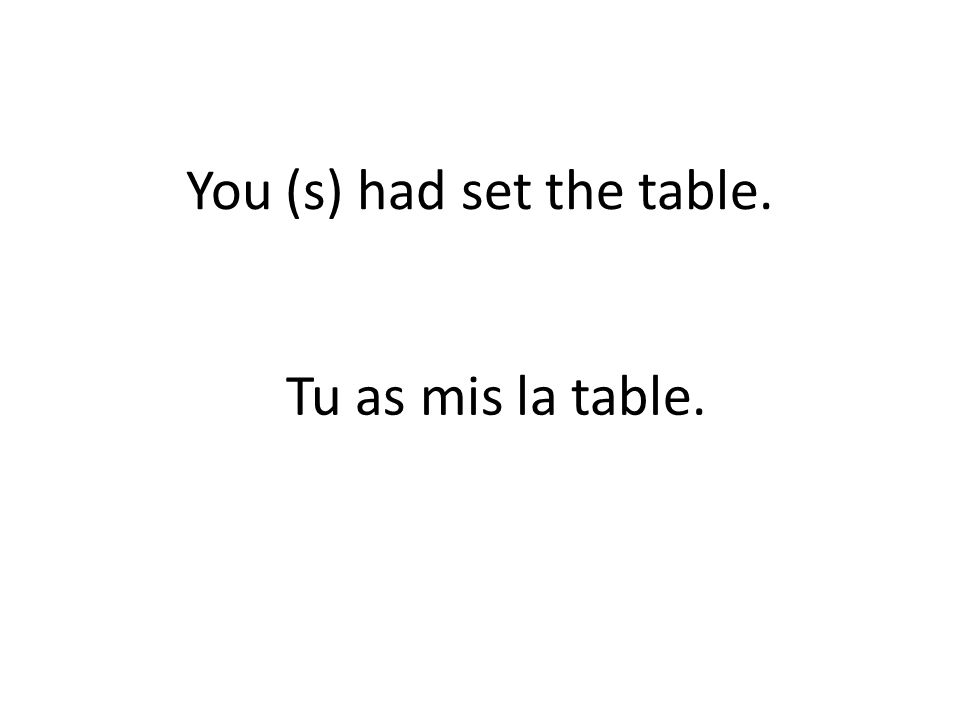 You (s) had set the table. Tu as mis la table.
