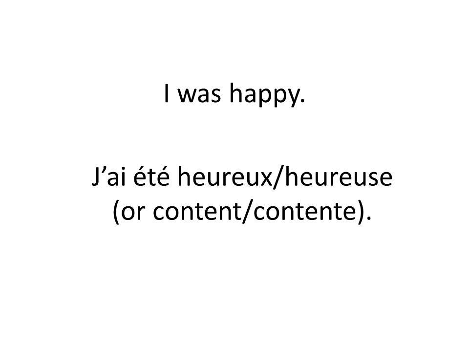 I was happy. Jai été heureux/heureuse (or content/contente).