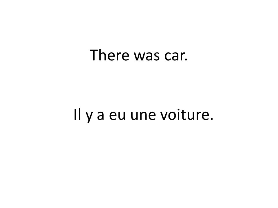 There was car. Il y a eu une voiture.