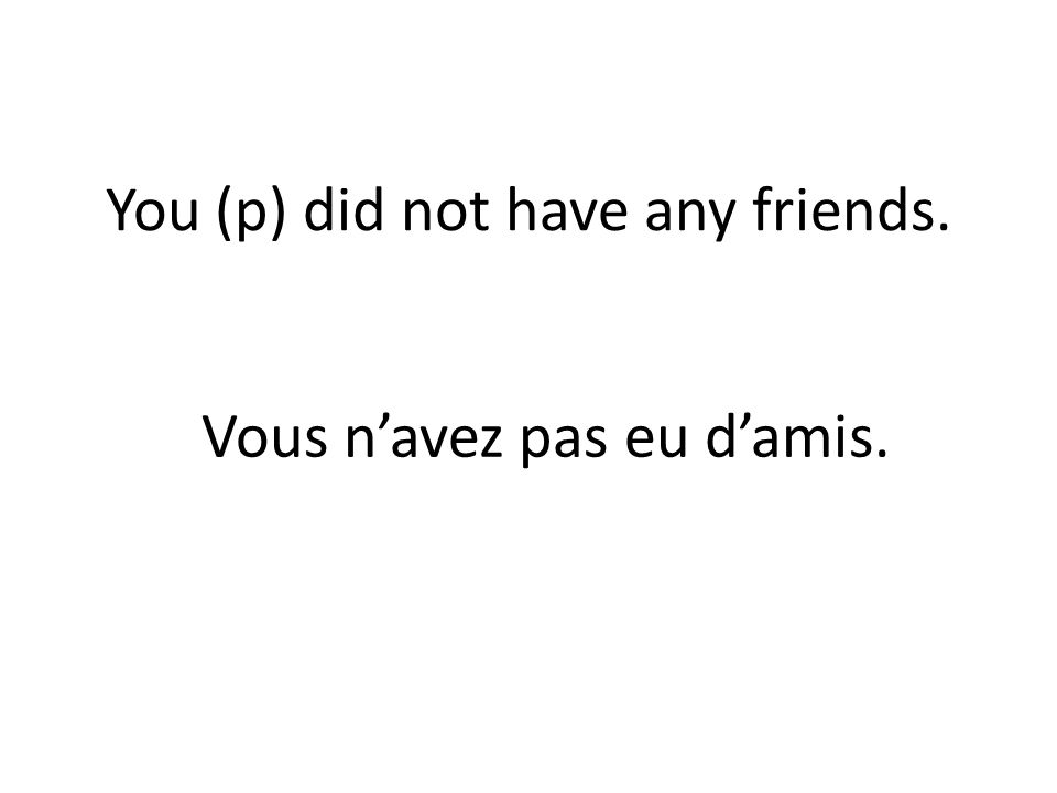 You (p) did not have any friends. Vous navez pas eu damis.