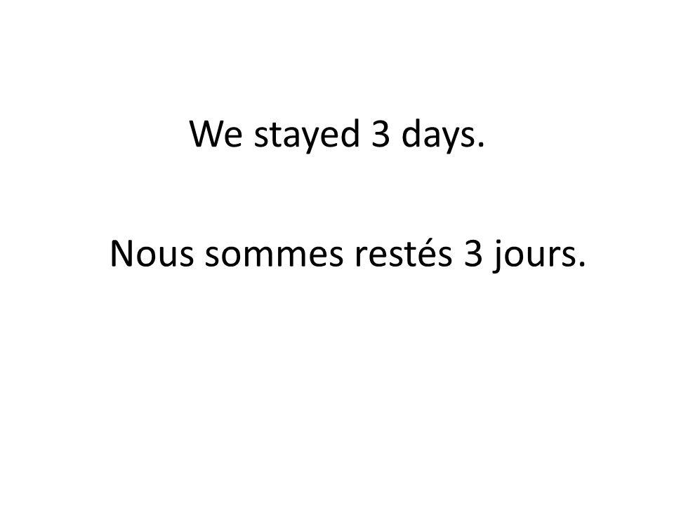 We stayed 3 days. Nous sommes restés 3 jours.