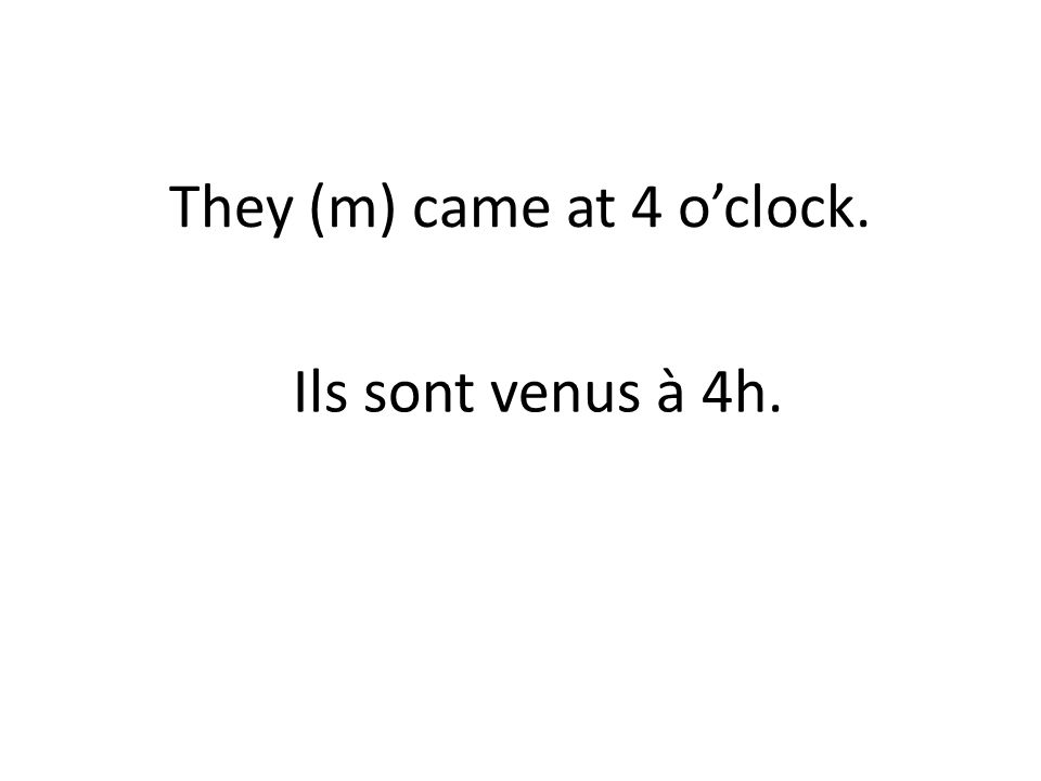 They (m) came at 4 oclock. Ils sont venus à 4h.