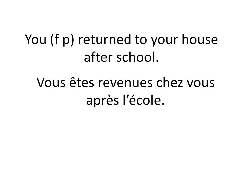 You (f p) returned to your house after school. Vous êtes revenues chez vous après lécole.