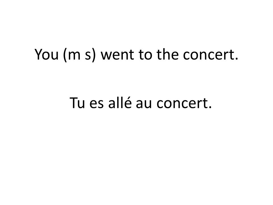 You (m s) went to the concert. Tu es allé au concert.