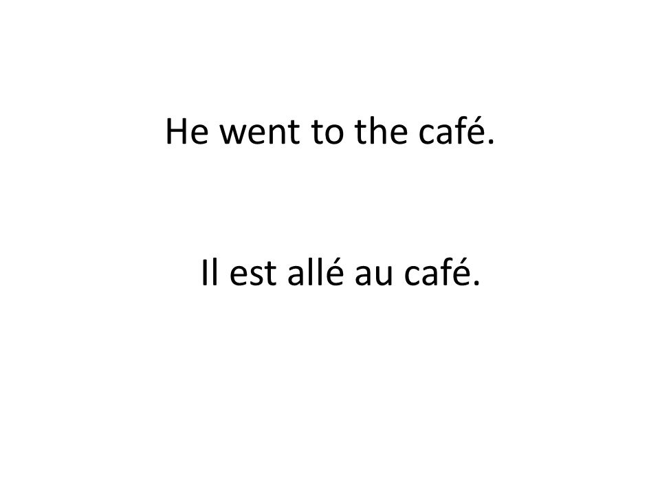 He went to the café. Il est allé au café.