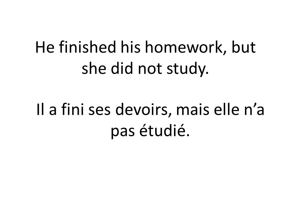 He finished his homework, but she did not study. Il a fini ses devoirs, mais elle na pas étudié.