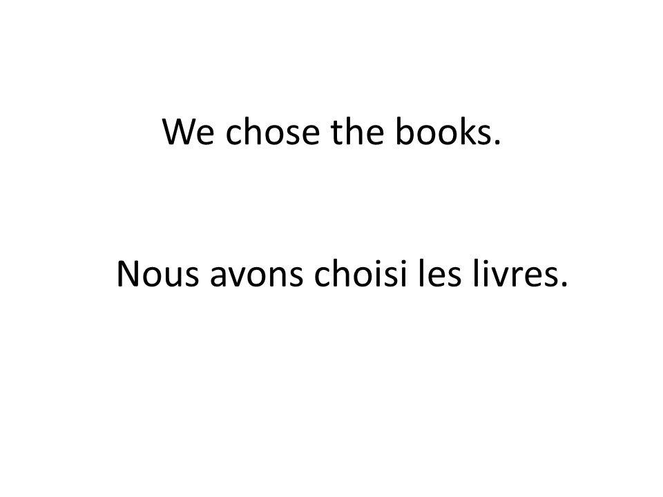 We chose the books. Nous avons choisi les livres.