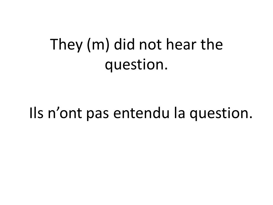 They (m) did not hear the question. Ils nont pas entendu la question.