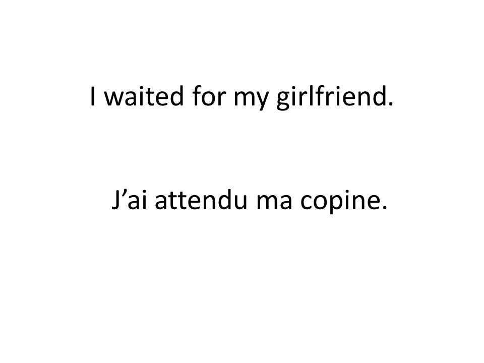 I waited for my girlfriend. Jai attendu ma copine.