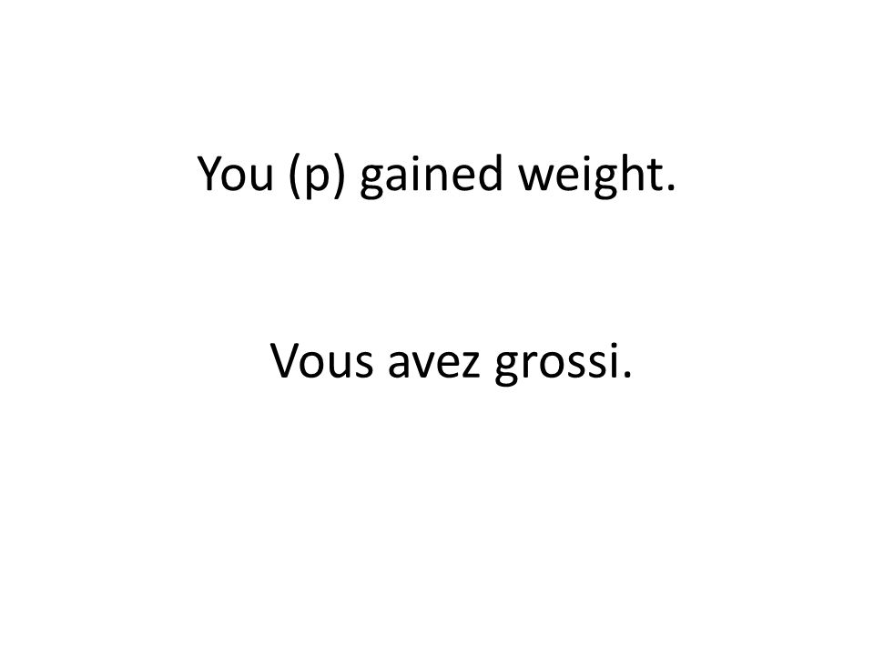 You (p) gained weight. Vous avez grossi.